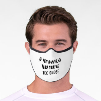 IF YOU CAN READ THIS YOU'RE TOO CLOSE PREMIUM FACE MASK